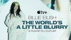 "APPLE TV+ RELEASES ""BILLIE EILISH: THE WORLD'S A LITTLE BLURRY"""